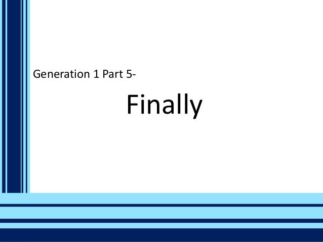 Generation 1 Part 5-  Finally
