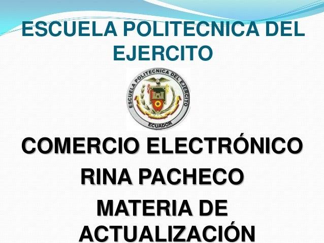 ESCUELA POLITECNICA DEL       EJERCITOCOMERCIO ELECTRÓNICO    RINA PACHECO     MATERIA DE   ACTUALIZACIÓN