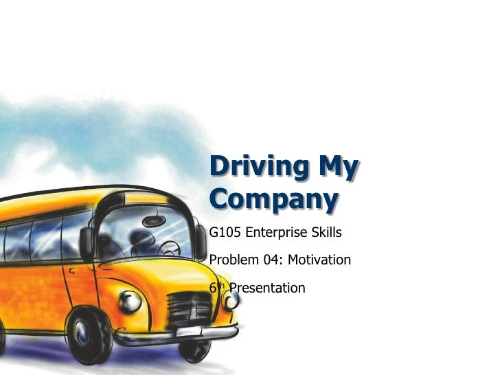 Driving My Company G105 Enterprise Skills Problem 04: Motivation 6th Presentation