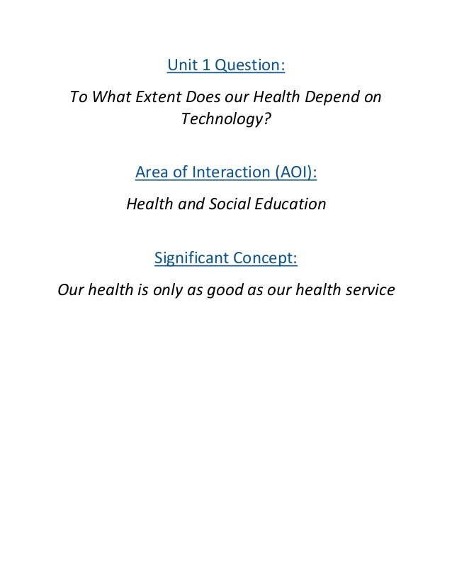 Unit 1 Question: To What Extent Does our Health Depend on Technology? Area of Interaction (AOI): Health and Social Educati...