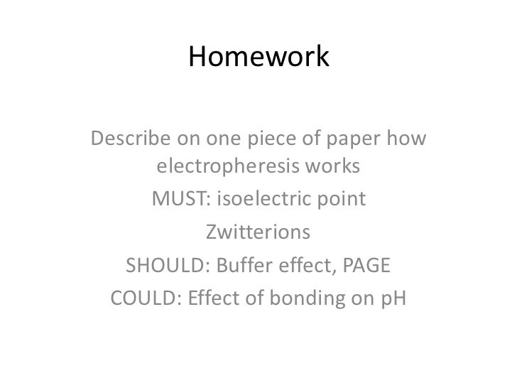 HomeworkDescribe on one piece of paper how       electropheresis works      MUST: isoelectric point             Zwitterion...