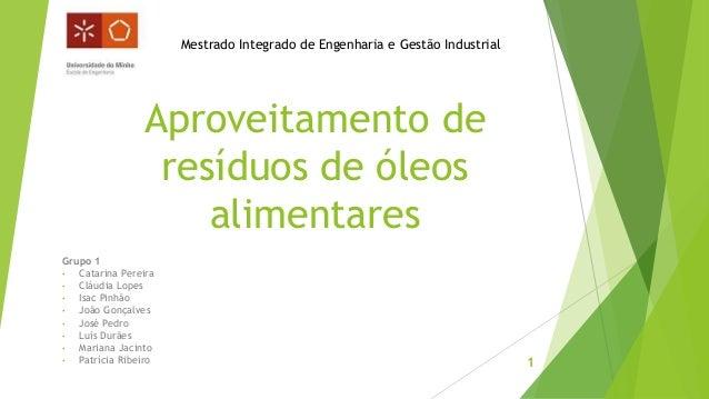 Aproveitamento de  resíduos de óleos  alimentares  Grupo 1  • Catarina Pereira  • Cláudia Lopes  • Isac Pinhão  • João Gon...