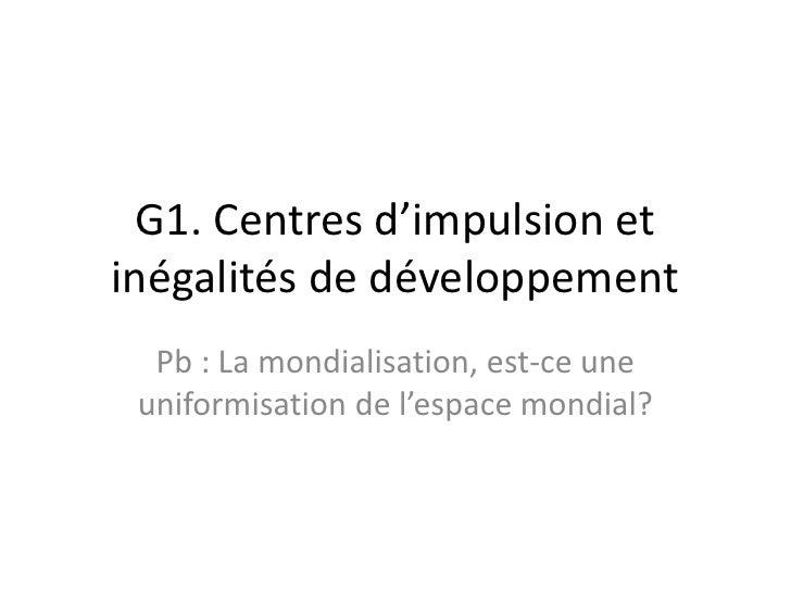 G1. Centres d'impulsion et inégalités de développement<br />Pb : La mondialisation, est-ce une uniformisation de l'espace ...