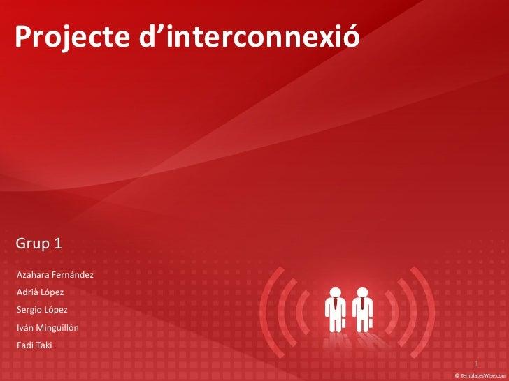 Projecte d'interconnexió Grup  1 Azahara Fernández Adrià López Sergio López Iván Minguillón Fadi Taki
