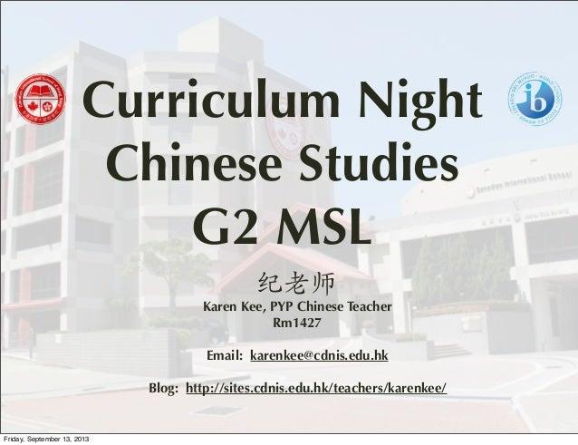 Curriculum Night Chinese Studies G2 MSL 纪老师 Karen Kee, PYP Chinese Teacher Rm1427 Email: karenkee@cdnis.edu.hk Blog: http:...