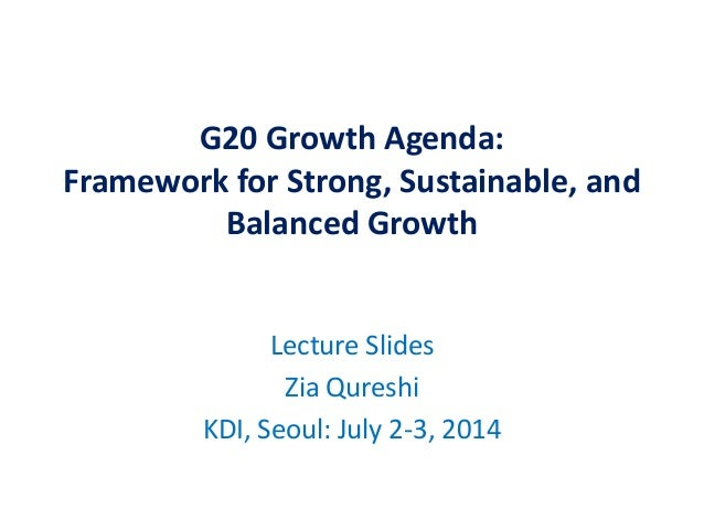 G20 Growth Agenda: Framework for Strong, Sustainable, and Balanced Growth Lecture Slides Zia Qureshi KDI, Seoul: July 2-3,...