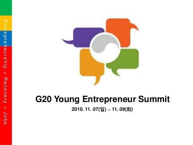 Entrepreneurship=Recovery=Jobs G20 Young Entrepreneur Summit 2010. 11. 07(일) ~ 11. 09(화)