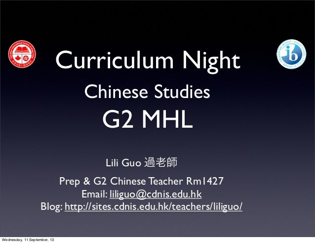Curriculum Night Chinese Studies G2 MHL Lili Guo 過老師 Prep & G2 Chinese Teacher Rm1427 Email: liliguo@cdnis.edu.hk Blog: ht...