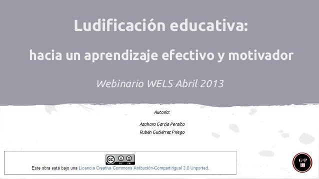 Ludificación educativa: hacia un aprendizaje efectivo y motivador Webinario WELS Abril 2013 Autoría: Azahara García Peralt...