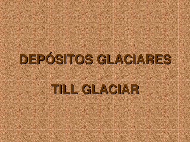 Depósitos Glaciares Till Glaciar.