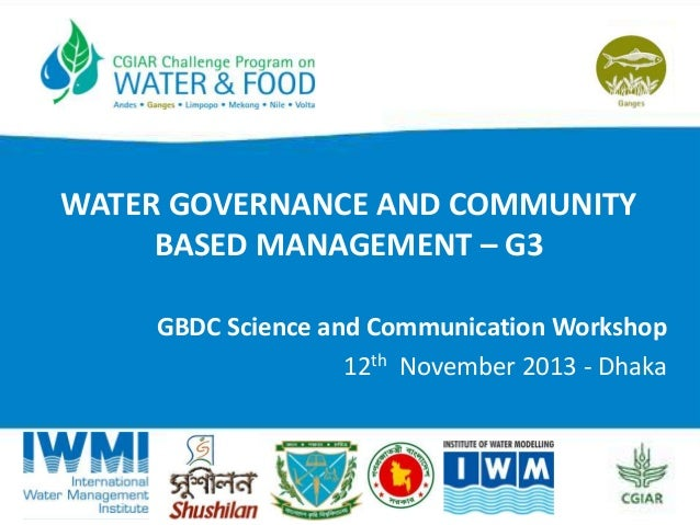 WATER GOVERNANCE AND COMMUNITY BASED MANAGEMENT – G3 GBDC Science and Communication Workshop 12th November 2013 - Dhaka