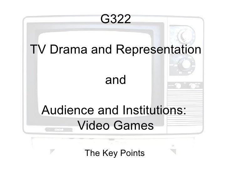 G322TV Drama and Representation            and Audience and Institutions:       Video Games        The Key Points