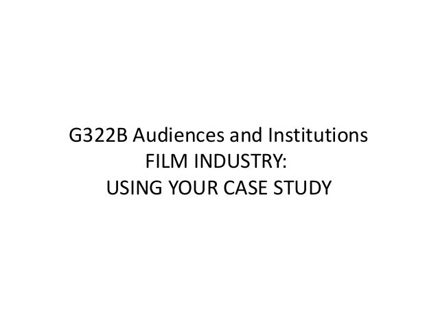 G322B Audiences and Institutions       FILM INDUSTRY:   USING YOUR CASE STUDY