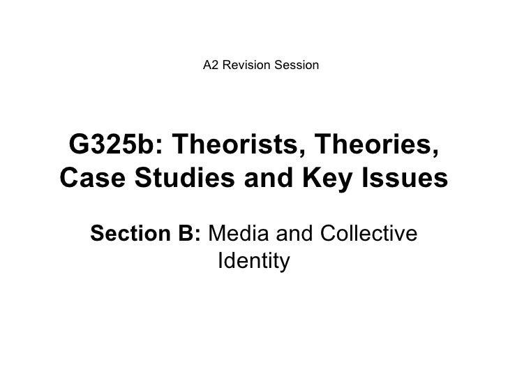 G325b: Theorists, Theories, Case Studies and Key Issues Section B:  Media and Collective Identity A2 Revision Session