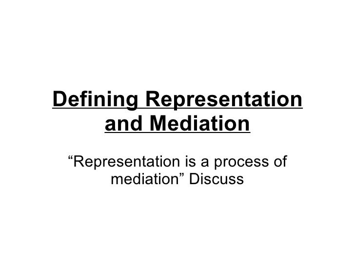 """Defining Representation and Mediation """" Representation is a process of mediation"""" Discuss"""