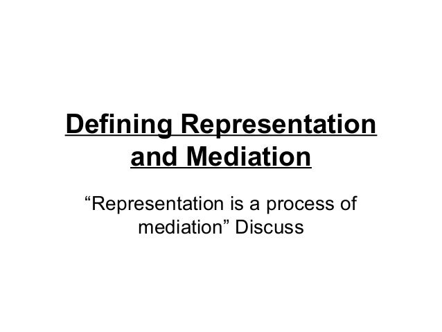 """Defining Representation     and Mediation """"Representation is a process of      mediation"""" Discuss"""