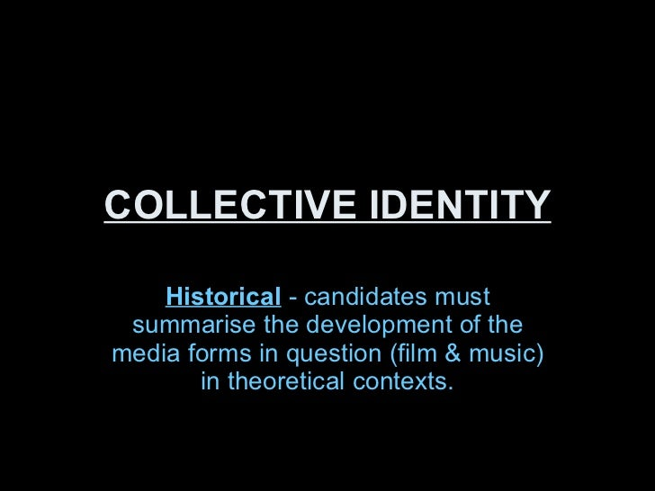 COLLECTIVE IDENTITY Historical  - candidates must summarise the development of the media forms in question (film & music) ...