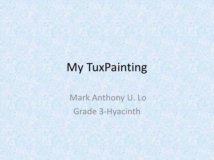 My TuxPainting<br /> Mark Anthony U. Lo<br />Grade 3-Hyacinth<br />