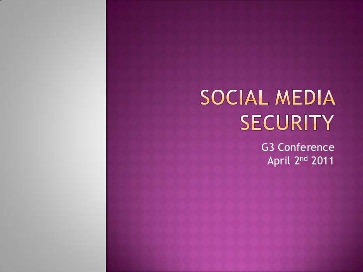 Social Media Security<br />G3 ConferenceApril 2nd 2011<br />