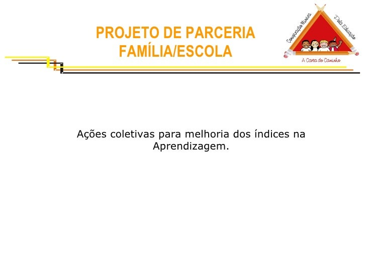 PROJETO DE PARCERIA FAMÍLIA/ESCOLA Ações coletivas para melhoria dos índices na Aprendizagem.
