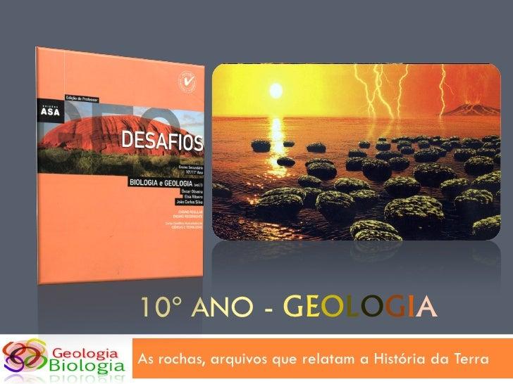 10º ANO - GEOLOGIA As rochas, arquivos que relatam a História da Terra