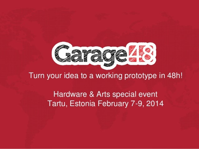 Turn your idea to a working prototype in 48h! Hardware & Arts special event Tartu, Estonia February 7-9, 2014