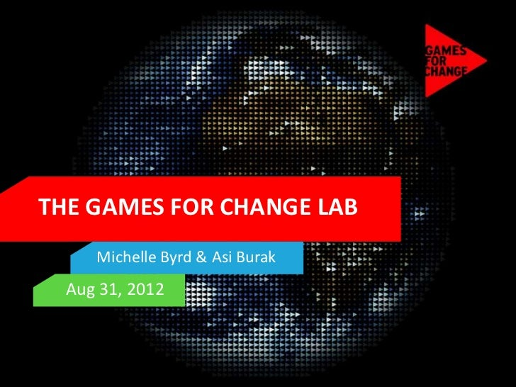 THE GAMES FOR CHANGE LAB     Michelle Byrd & Asi Burak  Aug 31, 2012