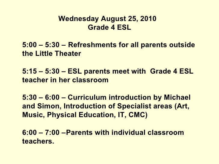 Wednesday August 25, 2010  Grade 4 ESL 5:00 – 5:30 –  Refreshments for all parents outside the Little Theater 5:15 – 5:30 ...