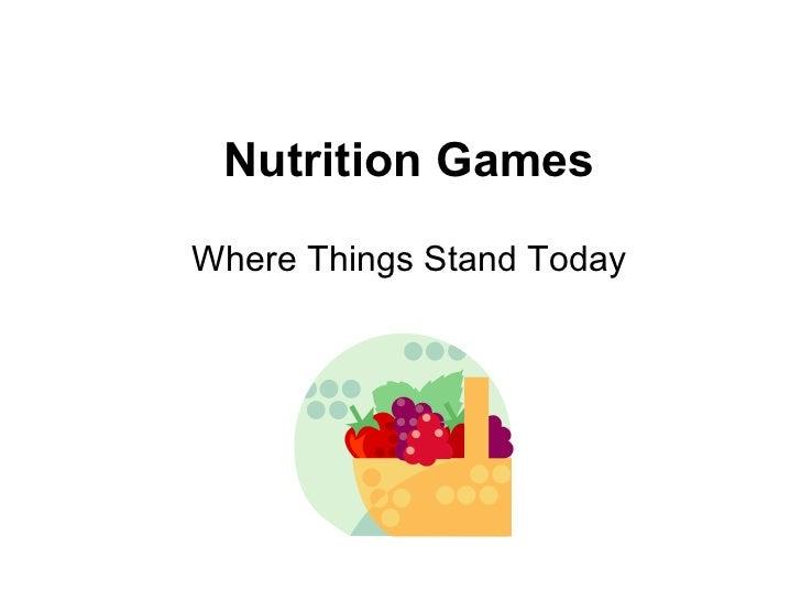Nutrition Games <ul><li>Where Things Stand Today </li></ul>