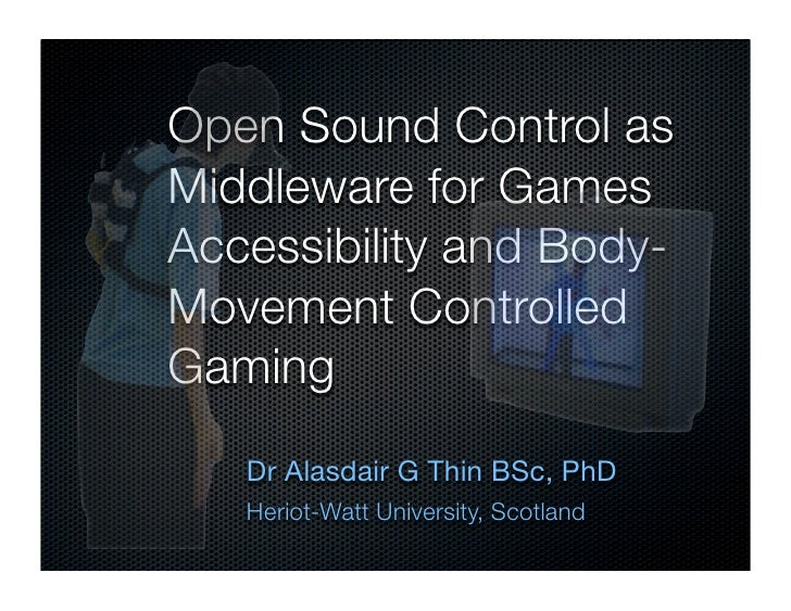 Open Sound Control as Middleware for Games Accessibility and Body- Movement Controlled Gaming    Dr Alasdair G Thin BSc, P...