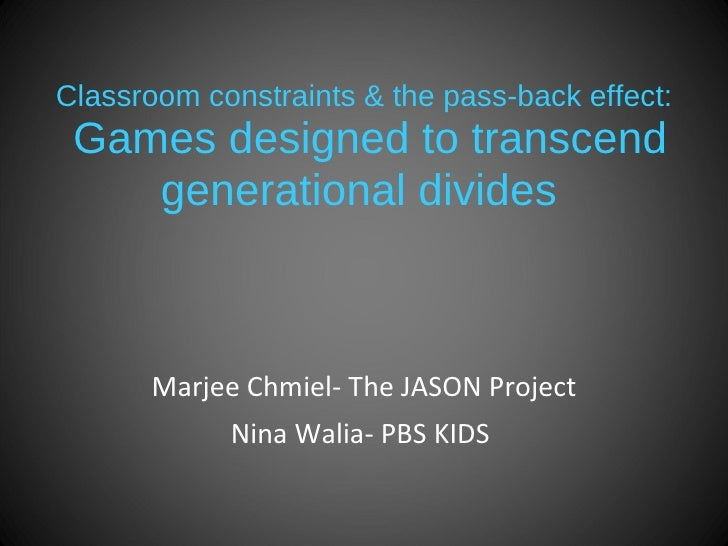 Classroom constraints & the pass-back effect:  Games designed to transcend generational divides   Marjee Chmiel- The JASON...