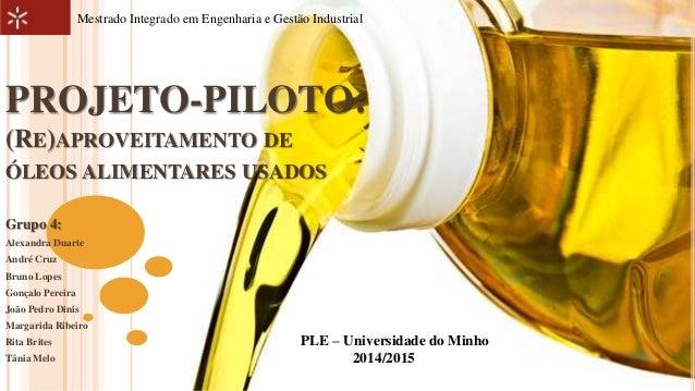 Mestrado Integrado em Engenharia e Gestão Industrial  PROJETO-PILOTO:  (RE)APROVEITAMENTO DE  ÓLEOS ALIMENTARES USADOS  Gr...