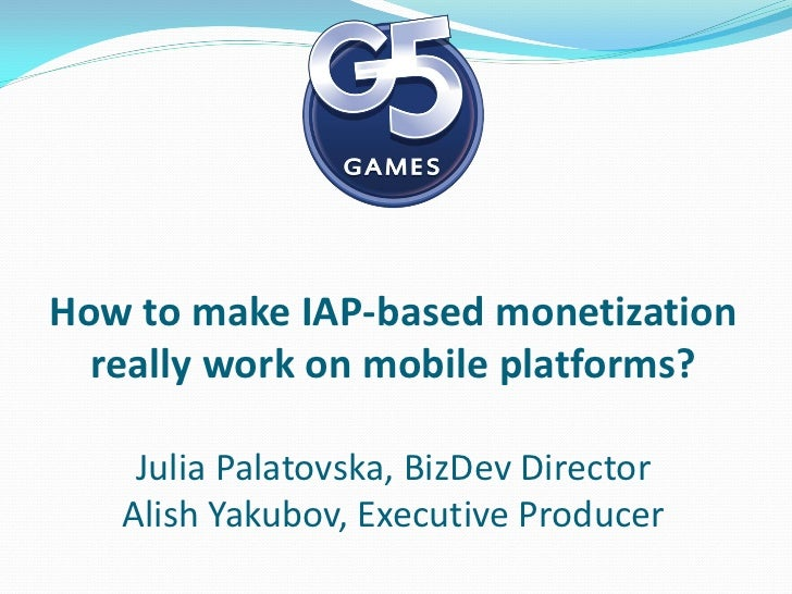 How to make IAP-based monetization  really work on mobile platforms?    Julia Palatovska, BizDev Director   Alish Yakubov,...
