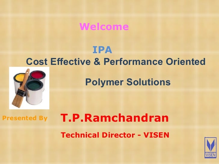 T.P.Ramchandran   Technical Director - VISEN Presented By Welcome IPA   Cost Effective & Performance Oriented  Polymer So...