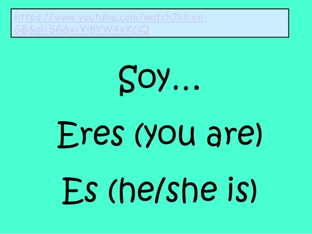 Soy… Eres (you are) Es (he/she is) https://www.youtube.com/watch?hl=en- GB&gl=SG&v=Yi8VW4xKciQ