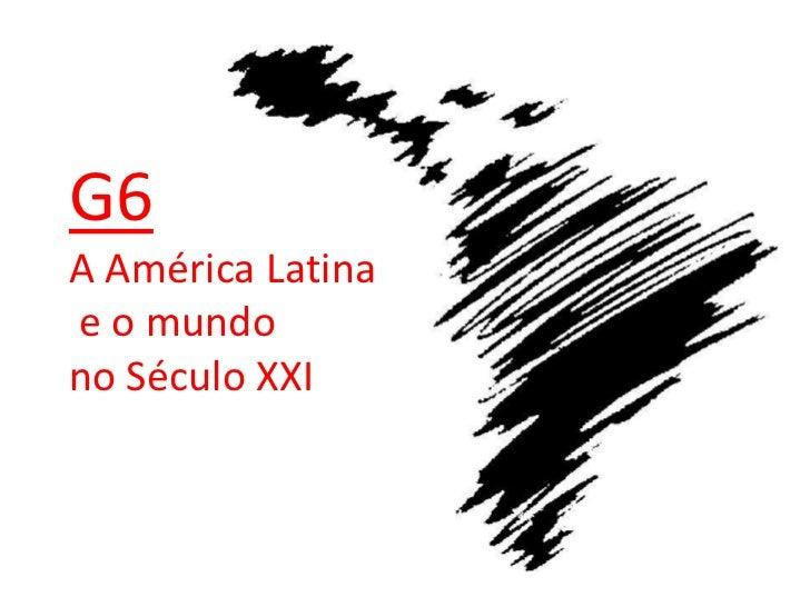 G6A América Latinae o mundono Século XXI