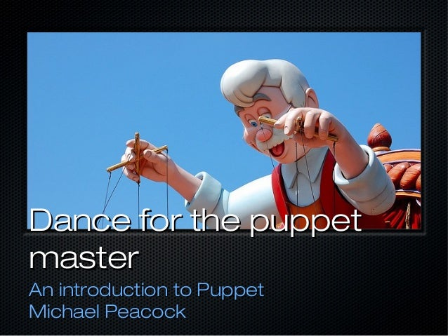 Dance for the puppetmasterAn introduction to PuppetMichael Peacock