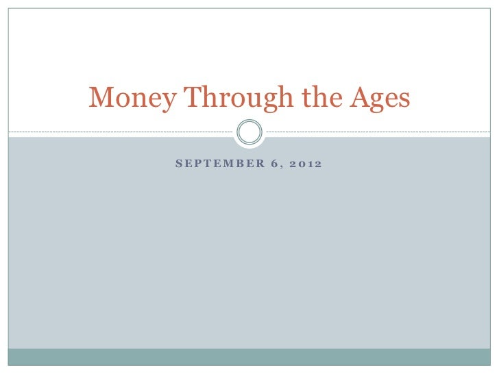 Money Through the Ages     SEPTEMBER 6, 2012