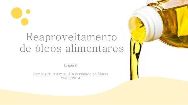 Reaproveitamento  de óleos alimentares  Grupo 6  Campus de Azurém- Universidade do Minho  25/09/2014