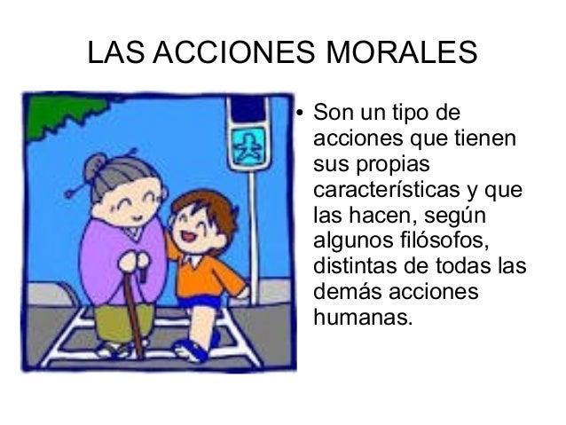 LAS ACCIONES MORALES ● Son un tipo de acciones que tienen sus propias características y que las hacen, según algunos filós...