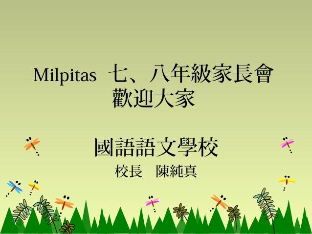Milpitas 七、八年級家長會     歡迎大家    國語語文學校     校長 陳純真