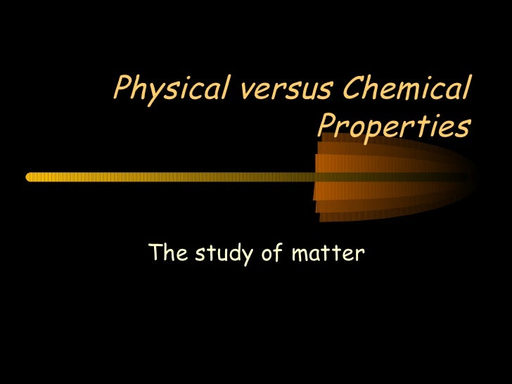 Physical versus Chemical Properties The study of matter