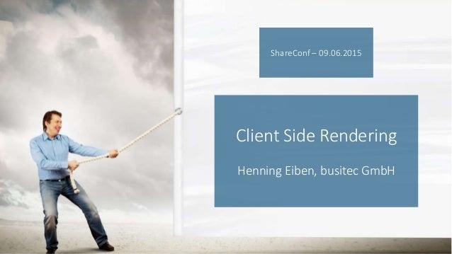 Client Side Rendering Henning Eiben, busitec GmbH ShareConf – 09.06.2015
