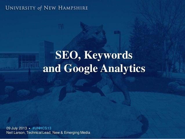 SEO, Keywords and Google Analytics 09 July 2013 • #UNHCS13 Neil Larson, Technical Lead, New & Emerging Media