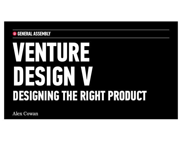 Alex Cowan VENTURE DESIGN V DESIGNING THE RIGHT PRODUCT
