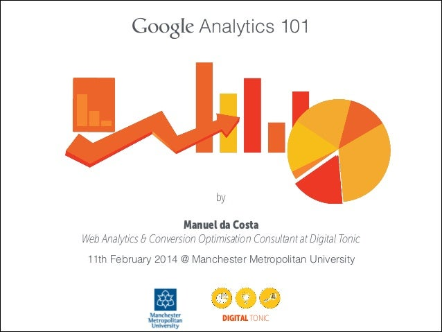 Google Analytics 101  by !  Manuel da Costa Web Analytics & Conversion Optimisation Consultant at Digital Tonic 11th Febru...