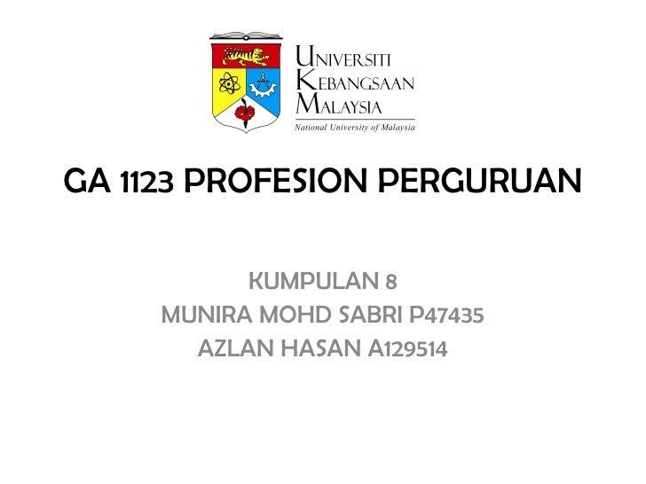 GA 1123 PROFESION PERGURUAN KUMPULAN 8 MUNIRA MOHD SABRI P47435 AZLAN HASAN A129514