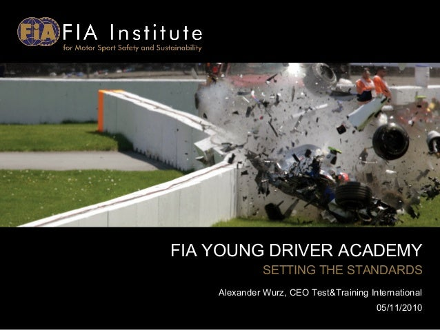 FIA YOUNG DRIVER ACADEMY SETTING THE STANDARDS Alexander Wurz, CEO Test&Training International 05/11/2010