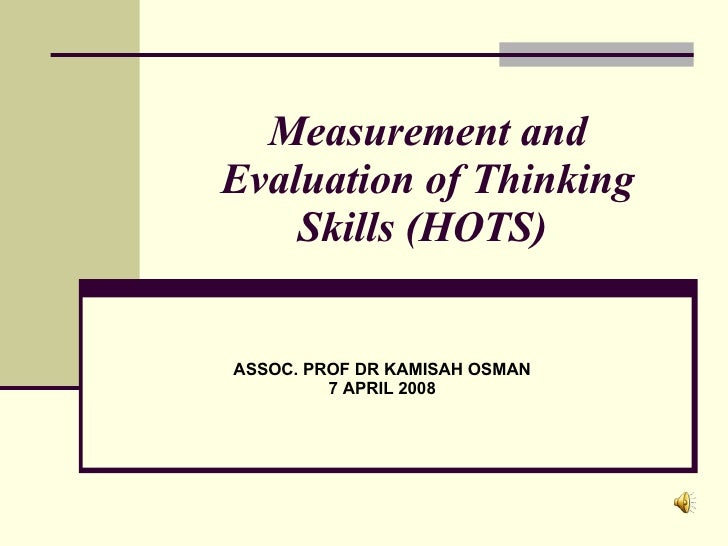 Measurement and Evaluation of Thinking Skills (HOTS)  ASSOC. PROF DR KAMISAH OSMAN 7 APRIL 2008