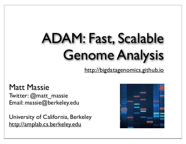 ADAM: Fast, Scalable Genome Analysis http://bigdatagenomics.github.io  Matt Massie  Twitter: @matt_massie Email: massie@be...